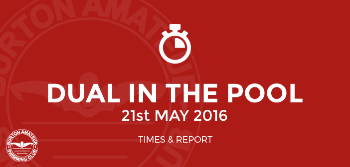 Dual in the Pool 2016 May 21st Burton Amateur Swimming Club Times and report